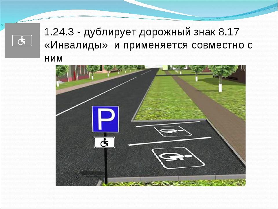 1.24.3 - дублирует дорожный знак 8.17 «Инвалиды» и применяется совместно с ним