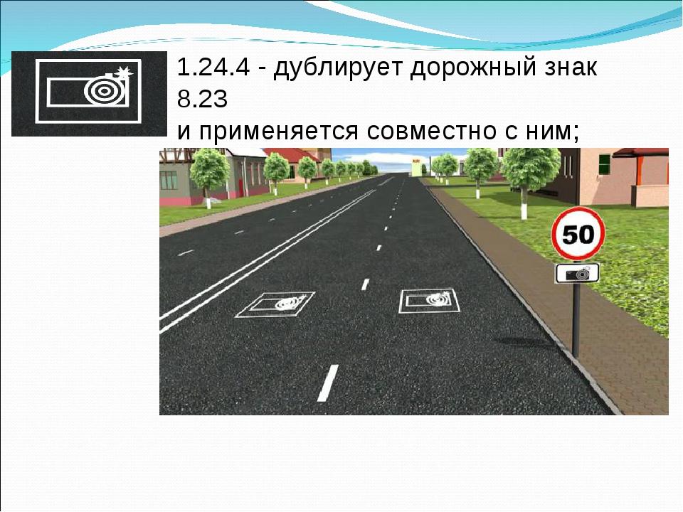 1.24.4 - дублирует дорожный знак 8.23 и применяется совместно с ним;