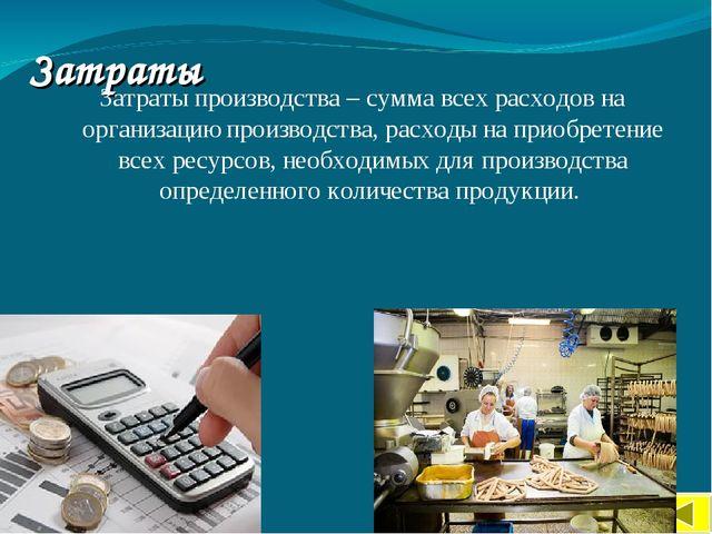 Затраты Затраты производства – сумма всех расходов на организацию производств...