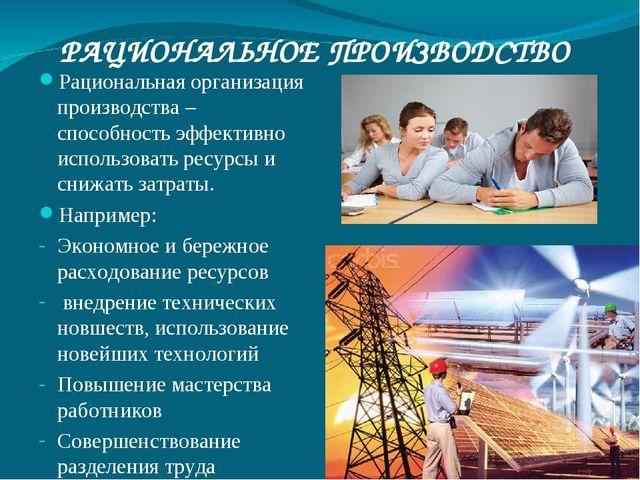 РАЦИОНАЛЬНОЕ ПРОИЗВОДСТВО Рациональная организация производства – способность...