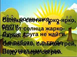 Солнце светит ярко-ярко, Нам от солнца жарко-жарко. Солнышко, сильнее грей,