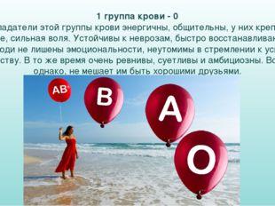 1 группа крови - 0 Обладатели этой группы крови энергичны, общительны, у них