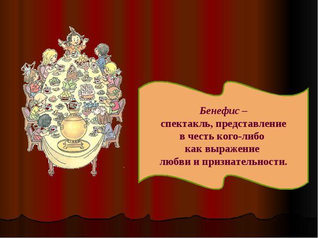 Бенефис – спектакль, представление в честь кого-либо как выражение любви и пр...