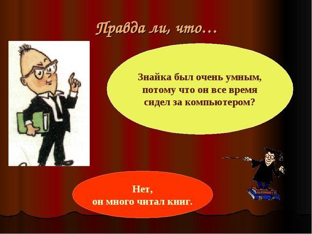 Правда ли, что… Знайка был очень умным, потому что он все время сидел за комп...