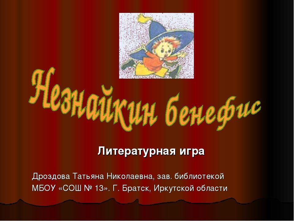 Литературная игра Дроздова Татьяна Николаевна, зав. библиотекой МБОУ «СОШ № 1...