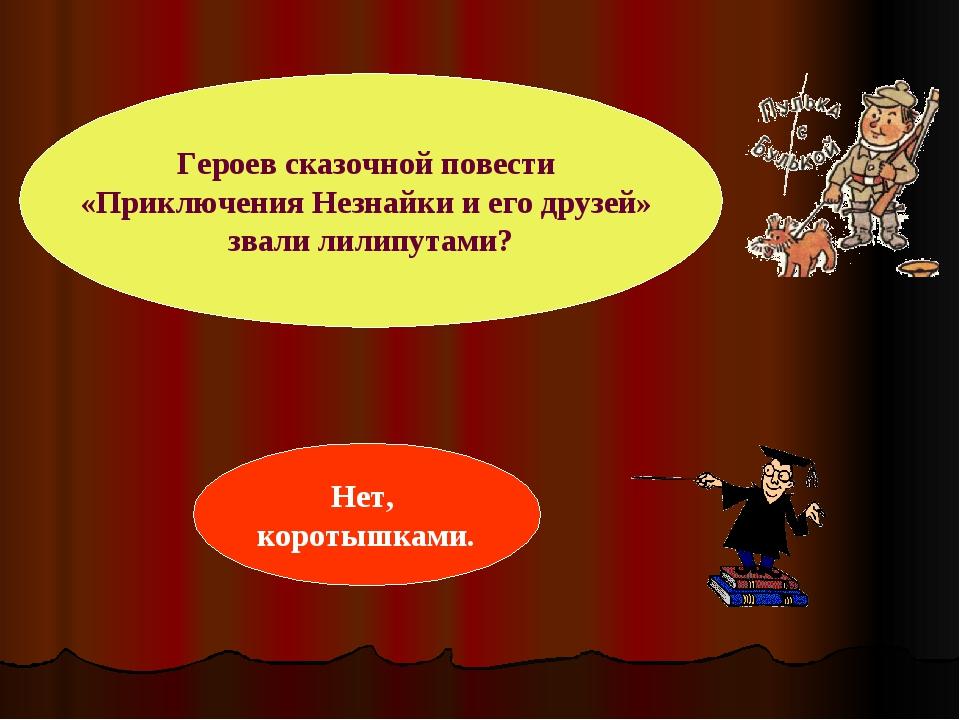 Героев сказочной повести «Приключения Незнайки и его друзей» звали лилипутами...