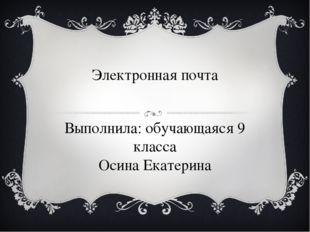 Электронная почта Выполнила: обучающаяся 9 класса Осина Екатерина