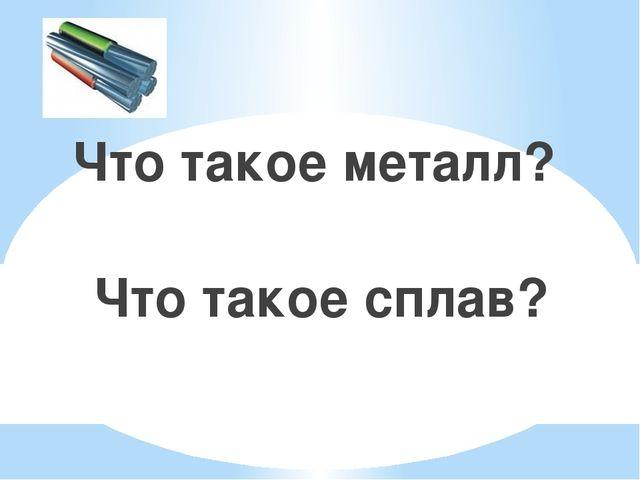Что такое металл? Что такое сплав?