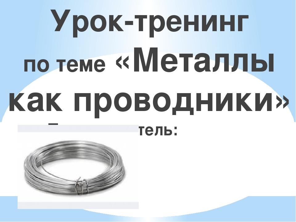 Урок-тренинг по теме «Металлы как проводники» Преподаватель: