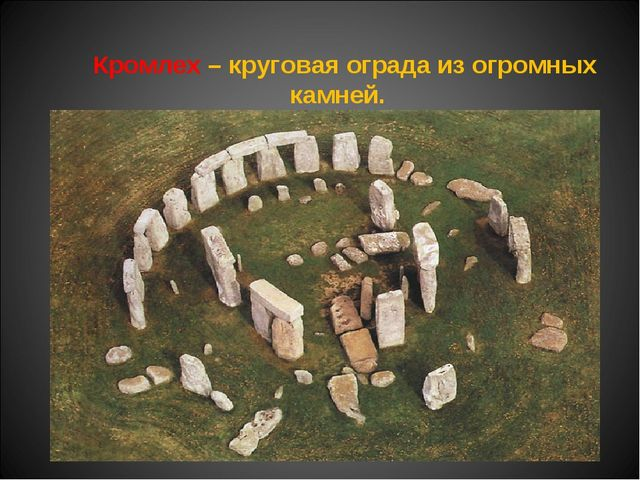 Кромлех – круговая ограда из огромных камней. Связаны с культом плодородия.