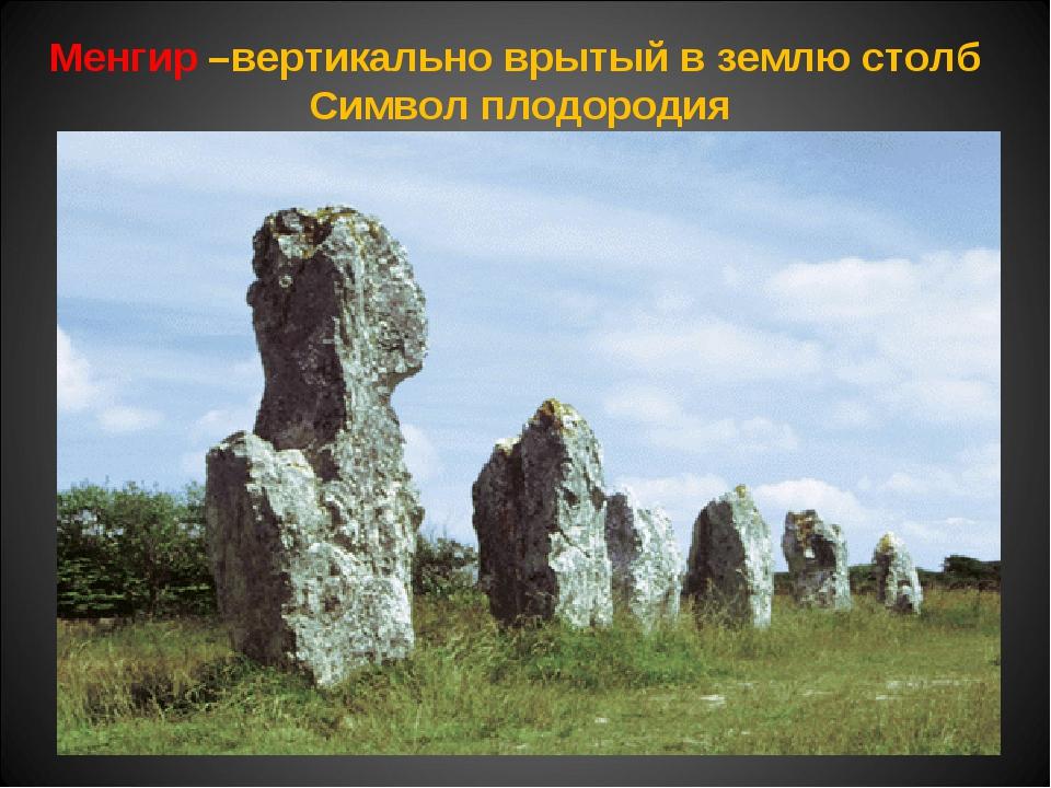 Менгир –вертикально врытый в землю столб Символ плодородия