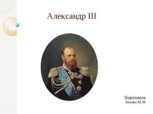 Александр III Подготовила: Белова М.М.