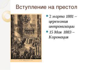 Вступление на престол 2 марта 1881 – церемония интронизации 15 Мая 1883 – Кор