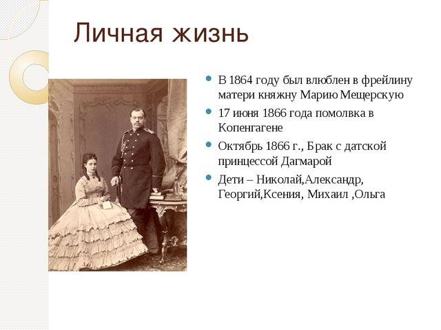 Личная жизнь В 1864 году был влюблен в фрейлину матери княжну Марию Мещерскую...