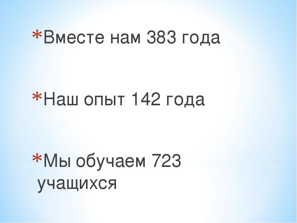 Вместе нам 383 года Наш опыт 142 года Мы обучаем 723 учащихся