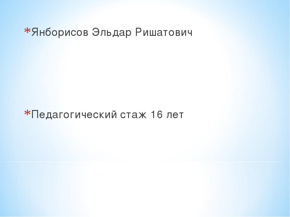Янборисов Эльдар Ришатович Педагогический стаж 16 лет