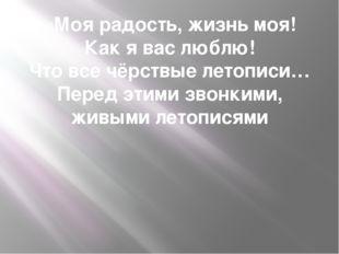 «Моя радость, жизнь моя! Как я вас люблю! Что все чёрствые летописи… Перед эт