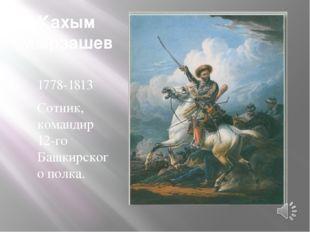 Кахым Мырзашев 1778-1813 Сотник, командир 12-го Башкирского полка.