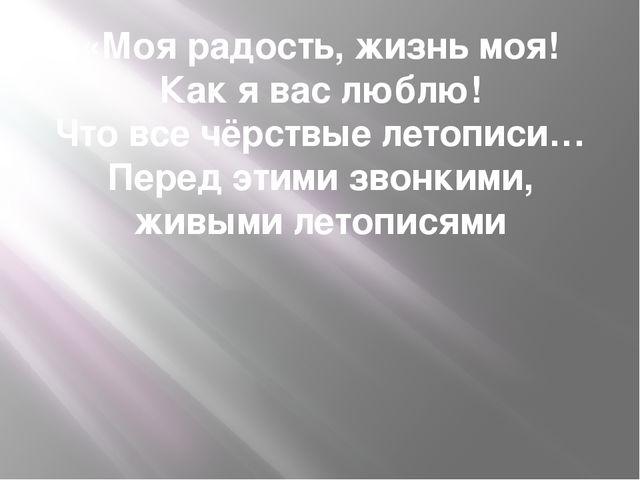 «Моя радость, жизнь моя! Как я вас люблю! Что все чёрствые летописи… Перед эт...