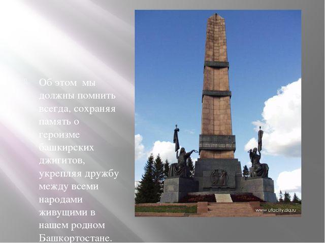 Об этом мы должны помнить всегда, сохраняя память о героизме башкирских джиг...