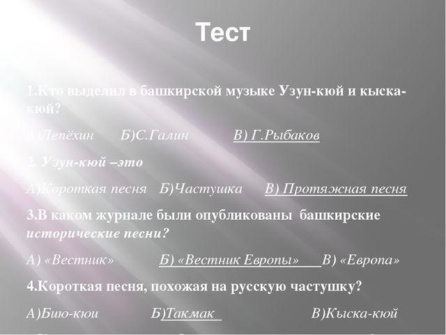 Тест 1.Кто выделил в башкирской музыке Узун-кюй и кыска-кюй? А)Лепёхин Б)С.Га...