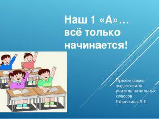 Наш 1 «А»… всё только начинается! Презентацию подготовила учитель начальных к