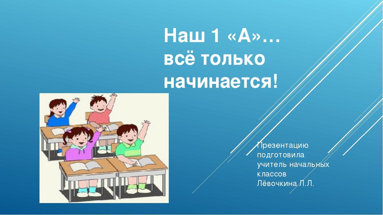 Наш 1 «А»… всё только начинается! Презентацию подготовила учитель начальных к...