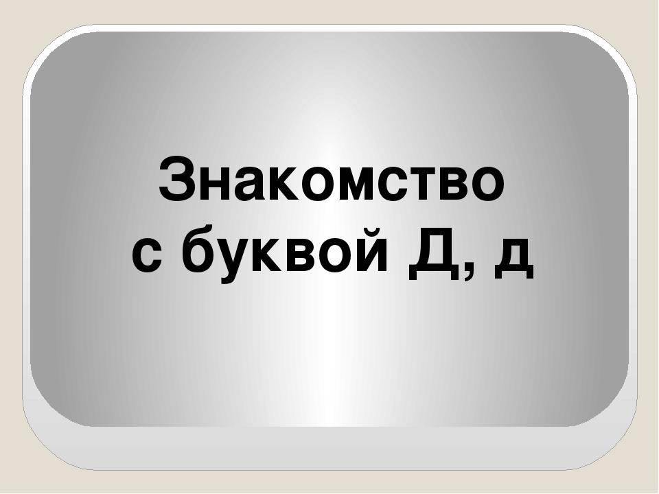 Знакомство с буквой Д, д