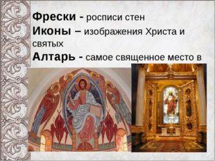 Фрески - росписи стен Иконы – изображения Христа и святых Алтарь - самое свя