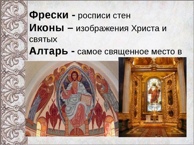Фрески - росписи стен Иконы – изображения Христа и святых Алтарь - самое свя...