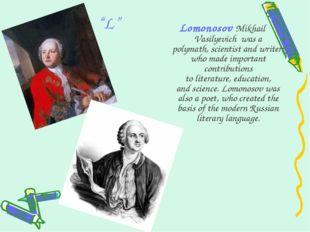 """L"" Lomonosov Mikhail Vasilyevich was a polymath,scientistandwriter, who"