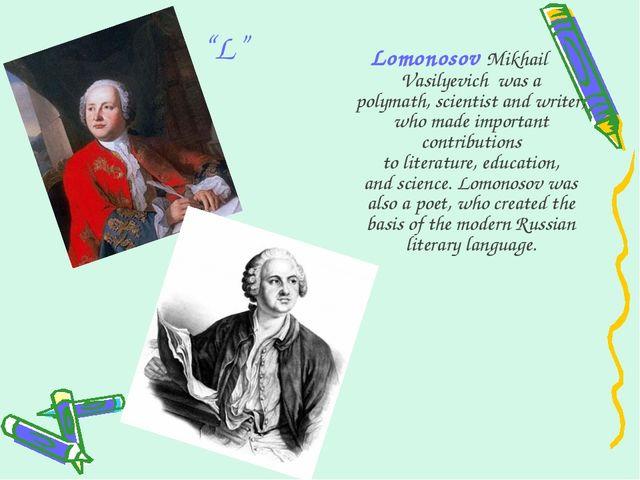 """L"" Lomonosov Mikhail Vasilyevich was a polymath,scientistandwriter, who..."