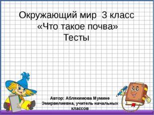Окружающий мир 3 класс «Что такое почва» Тесты Автор: Аблякимова Мумине Эмирв