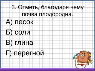3. Отметь, благодаря чему почва плодородна. А) песок Б) соли В) глина Г) пере