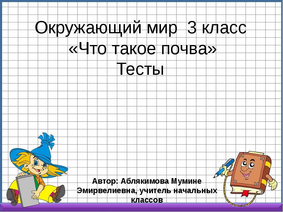 Окружающий мир 3 класс «Что такое почва» Тесты Автор: Аблякимова Мумине Эмирв...