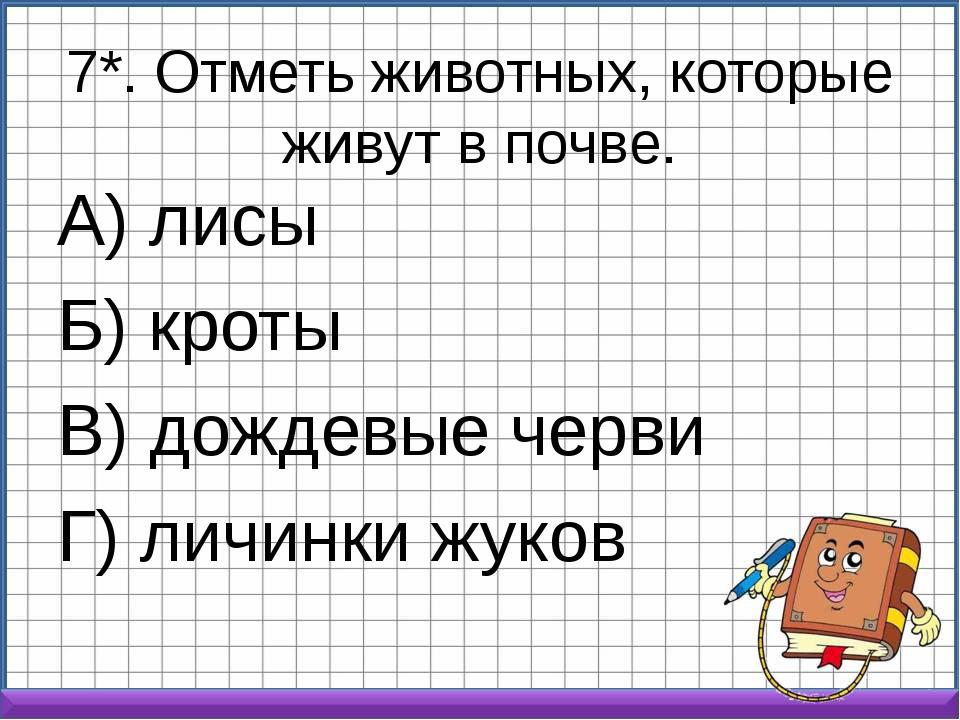 7*. Отметь животных, которые живут в почве. А) лисы Б) кроты В) дождевые черв...