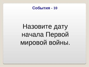 События - 10 Назовите дату начала Первой мировой войны.
