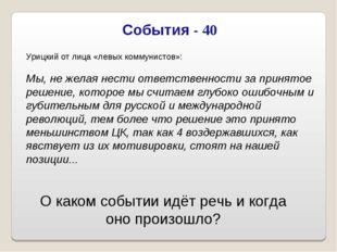 События - 40 Урицкий от лица «левых коммунистов»: Мы, не желая нести ответств