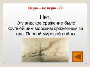 Нет. Ютландское сражение было крупнейшим морским сражением за годы Первой мир