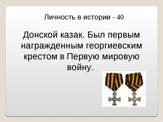 Личность в истории - 40 Донской казак. Был первым награжденным георгиевским к...