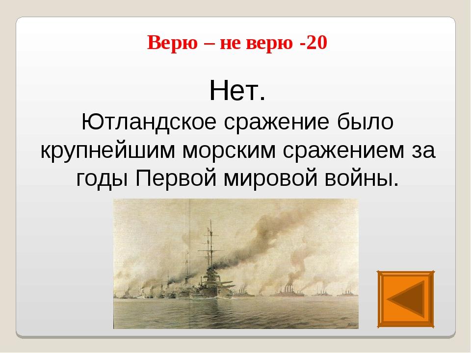 Нет. Ютландское сражение было крупнейшим морским сражением за годы Первой мир...