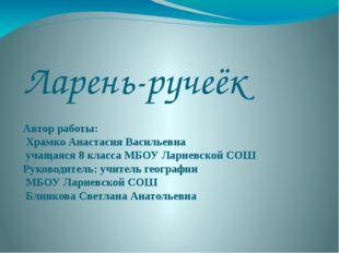 Ларень-ручеёк Автор работы: Храмко Анастасия Васильевна учащаяся 8 класса МБО