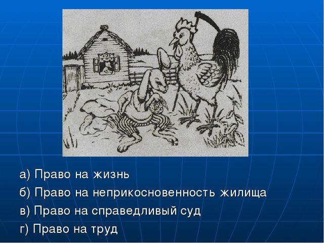 а) Право на жизнь б) Право на неприкосновенность жилища в) Право на справедл...