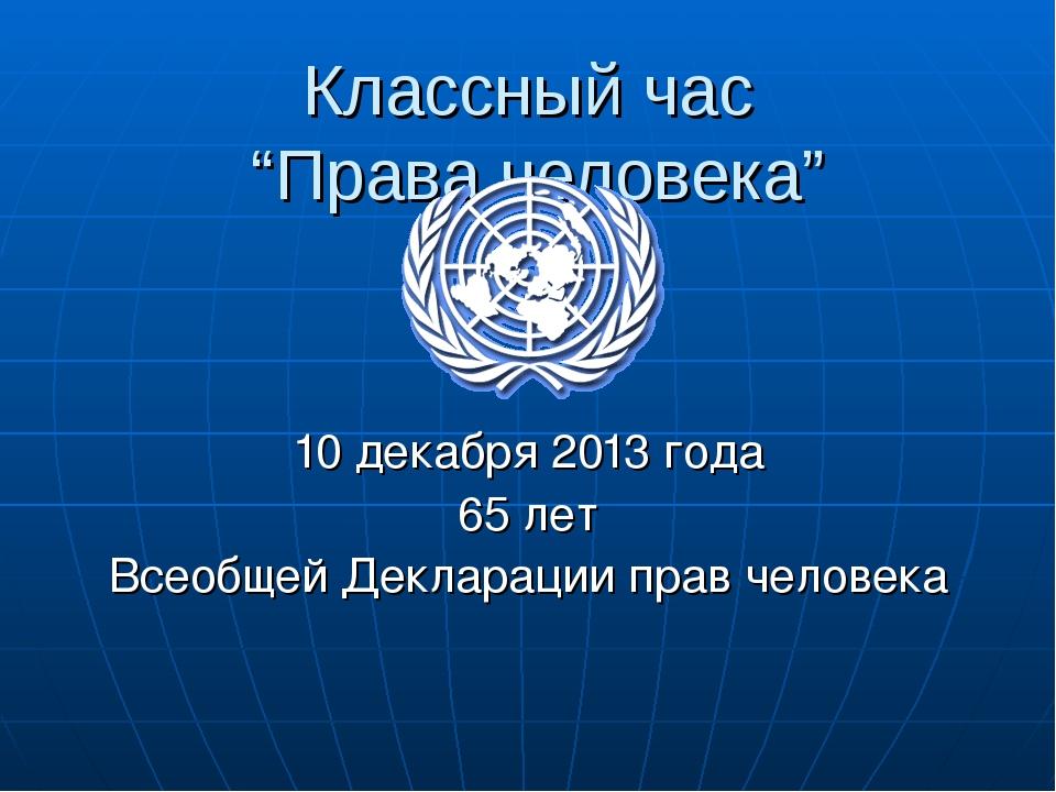 """Классный час """"Права человека"""" 10 декабря 2013 года 65 лет Всеобщей Декларации..."""