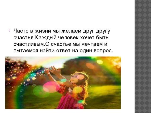 Часто в жизни мы желаем друг другу счастья.Каждый человек хочет быть счастли...