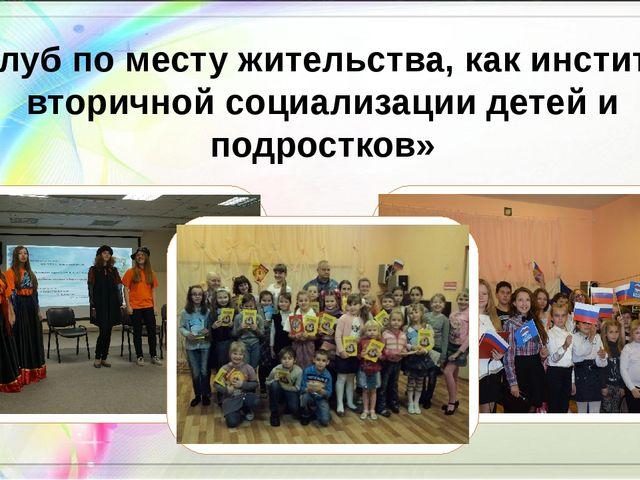 «Клуб по месту жительства, как институт вторичной социализации детей и подрос...