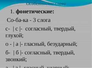 Особенности слова 1. фонетические: Со-ба-ка - 3 слога с-   с  - согласный, т