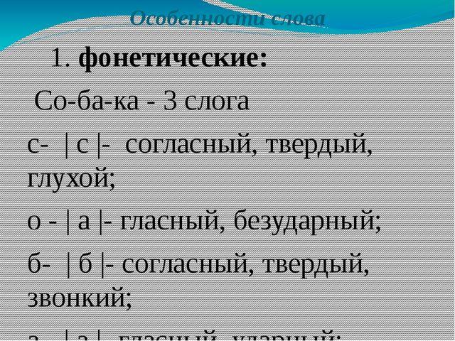 Особенности слова 1. фонетические: Со-ба-ка - 3 слога с-   с  - согласный, т...