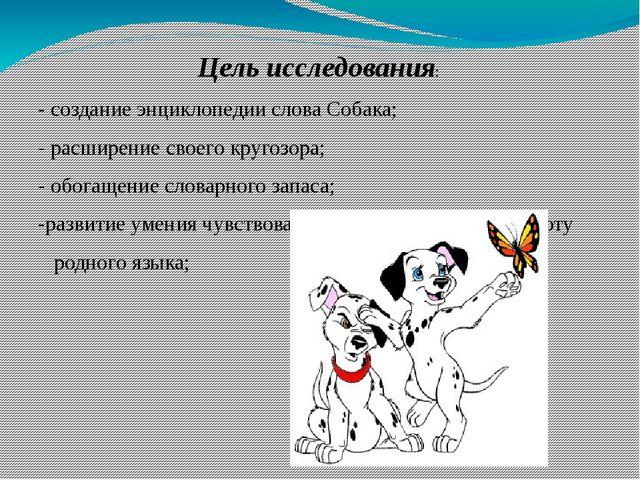 Цель исследования: - создание энциклопедии слова Собака; - расширение своего...