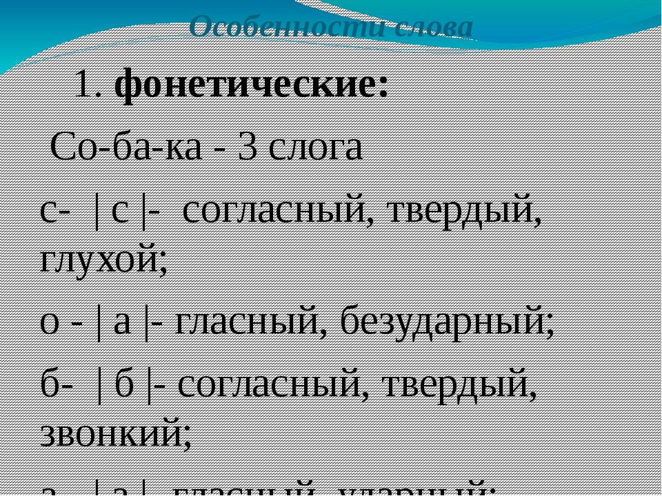 Особенности слова 1. фонетические: Со-ба-ка - 3 слога с- | с |- согласный, т...